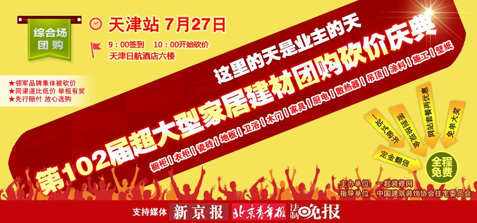 【天津】7月27日第102届超大型建材家居团购砍价庆典-北京一起装修网